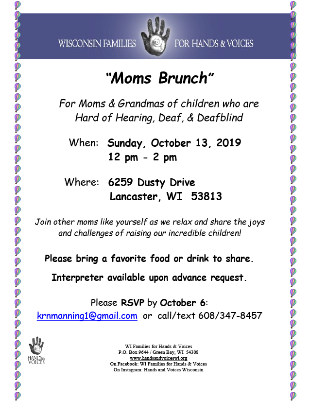 Flyer for Wisconsin Families for Hands & Voices Moms Brunch event. Text reads: For moms & grandmas of children who are hard of hearing, deaf, & deafblind. When: Sunday, October 13, 2019, 12pm-2pm. Where: 6259 Dusty Drive, Lancaster, WI 53813. Join other moms like yourself as we relax and share the joys and challenges of raising our incredible children! Please bring a favorite food or drink to share. Interpreter available upon advance request. Please RSVP by October 6: krnmanning1@gmail.com or call/text 608-347-8457. WI Families for Hands & Voices, P.O. Box 9644, Green Bay, WI 54308. www.handsandvoiceswi.org, On Facebook: WI Families for Hands & Voices, On Instagram: Hands and Voices Wisconsin