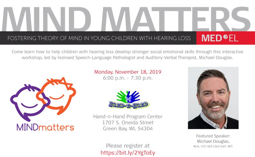 Postcard with white background, Mind Matters logo (two thought bubbles, one purple and one orange, styled to look like faces with smiles and hair, the orange one with a bow on top), Hand-n-Hand logo (two hands, one green and one blue, overlayed to look like a butterfly, a transparent white butterfly is superimposed in the middle), and a headshot of Michael Douglas (man with short dark hair, beard and mustache, wearing a white plaid collared shirt under a black sweater). Text reads: Mind Matters. Fostering Theory of Mind in Young Children with Hearing Loss. Med El. Come learn how to help children with hearing loss develop stronger social emotional skills through this interactive workshop, led by licensed Speech-Language Pathologist and Auditory-Verbal Therapist, Michael Douglas. Monday, November 18, 2019 6:00 p.m. - 7:30 p.m. Hand-n-Hand Program Center, 1707 S. Oneida Street, Green Bay, WI, 54304. Please register at https://bit.ly/2YgToEy. Featured Speaker: Michael Douglas, M.A., CCC-SLP, LSLS Cert. AVT.
