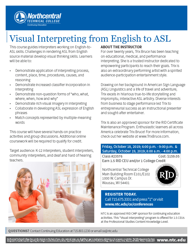 "Flyer for the Visual Interpreting from English to ASL course at Northcentral Technical College (NTC). Header is blue with a white NTC logo in the upper left. A photo of two women communicating in ASL is in the lower left of the layout and the RID logo flanks the right side. Text reads: Visual Interpreting from English to ASL. This course guides interpreters working on English-to ASL skills. Challenges in rendering ASL from English source material develop visual thinking skills. Learners will be able to: Demonstrate application of interpreting process, content, place, time, procedures, causes, and reasoning; Demonstrate increased classifier incorporation in interpreting; Demonstrate non-question forms of ""who, what, where, when, how and why""; Demonstrate rich visual imagery in interpreting; Collaborate in developing ASL expression of English phrases; Match concepts represented by multiple-meaning words This course will have several hands-on practice activities and group discussions. Additional online coursework will be required to qualify for credit. Target audience: K-12 interpreters, student interpreters, community interpreters, and deaf and hard of hearing teachers. About the Instructor. For over twenty years, Trix Bruce has been teaching on educational, medical, and performance interpreting. She is a trusted instructor dedicated to empowering participants to reach their goals. Trix is also an extraordinary performing artist with a spirited audience-participation entertainment style. Drawing on her background in American Sign Language (ASL) Linguistics and a life of travel and adventure, Trix excels in hilarious true-to-life storytelling and impromptu, interactive ASL artistry. Diverse interests from business to stage performance led Trix to entrepreneurial success as an instructional presenter and sought-after entertainer. Trix is also an approved sponsor for the RID Certificate Maintenance Program. Enthusiastic learners all across America celebrate Trix Bruce! For more information, check out her website at www.TrixBruce.com. Friday, October 18, 2019; 6:00 p.m. - 9:00 p.m. & Saturday, October 19, 2019; 8:00 a.m. - 4:00 p.m. Class #23576 Cost: $159.05 Earn 1.5 RID CEU and/or 1 College Credit Northcentral Technical College Main Building Room E101/E102 1000 W. Campus Dr. Wausau, WI 54401. REGISTER TODAY. Call 715.675.3331 and press ""1"" or visit www.ntc.edu/ce/conferences. NTC is an approved RID CMP sponsor for continuing education activities. This ""Visual Interpreting"" program is offered for 1.5 CEUs at the Professional Studies Content Knowledge Level. QUESTIONS? Contact Continuing Education at 715.803.1230 or email ce@ntc.edu. Northcentral Technical College does not discriminate on the basis of race, color, national origin, sex, disability or age in employment, admissions or its programs or activities. The following person has been designated to handle inquiries regarding the College's nondiscrimination policies: Equal Opportunity Officer, Northcentral Technical College, 1000 W. Campus Drive, Wausau, WI 54401. Phone: 715.803.1057, www.ntc.edu"