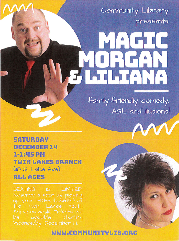 Promotional flyer. Background is golden yellow with a large purple circle in the upper right corner, the photo of a man with thinning dark hair and a goatee wearing a black suit, black shirt, and red neck tie cropped into a circle on the left, and a photo of a woman with short dark hair wearing black clothing, red lipstick, and a necklace cropped into a smaller circle in the lower right corner overlapping a small purple circle in the background. The text reads: Community Library presents Magic Morgan & Liliana. Family-friendly comedy, ASL and illusions! Saturday, December 14, 1-1:45pm. Twin Lakes Branch (110 S. Lake Ave). All ages. Seating is limited. Reserve a spot by picking up your FREE ticket(s) at the Twin Lakes Youth Services desk. Tickets will be available starting Wednesday, December 11. www.communitylib.org