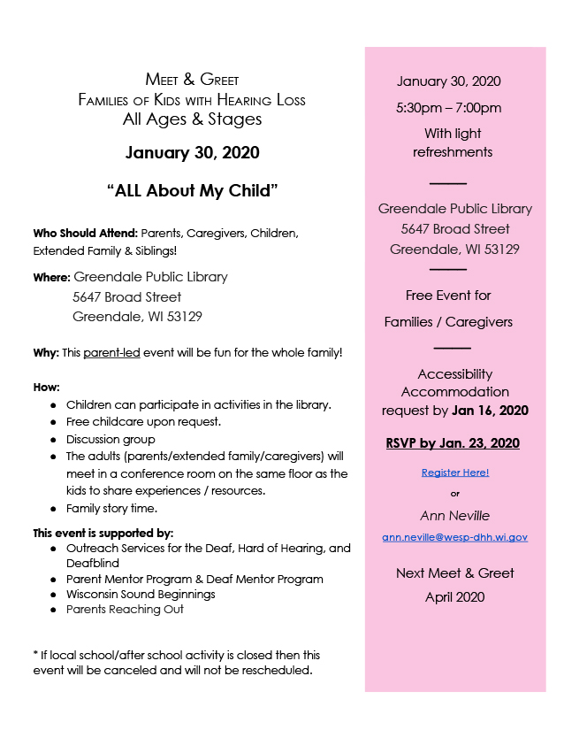 "Flyer for family meet and greet on January 30, 2020 at Greendale Public Library from 5:30pm-7pm. Text reads: Meet & Greet, Families of Kids with Hearing Loss, All Ages & Stages. ""All About My Child."" Who should attend: Parents, caregivers, children, extended family & siblings! Where: Greendale Public Library, 5647 Broad Street, Greendale, WI 53129. Why: This parent-led event will be fun for the whole family! How: Children can participate in activities in the library; free childcare upon request; discussion group; the adults (parents/extended family/caregivers) will meet in a conference room on the same floor as the kids to share experiences/resources; family story time. This event is supported by: Outreach Services for the Deaf, Hard of Hearing, and Deafblind, Parent Mentor Program & Deaf Mentor Program, Wisconsin Sound Beginnings, and Parents Reaching Out. *If local school/after school activity is closed then this event will be canceled and will not be rescheduled. Right sidebar reads: January 30, 2020, 5:30pm-7pm, with light refreshments. Free event for families/caregivers. Accessibility accommodation request by Jan 16, 2020. RSVP by Jan 23, 2020. Register here! or Ann Neville, ann.neville@wesp-dhh.wi.gov. Next Meet & Greet, April 2020."