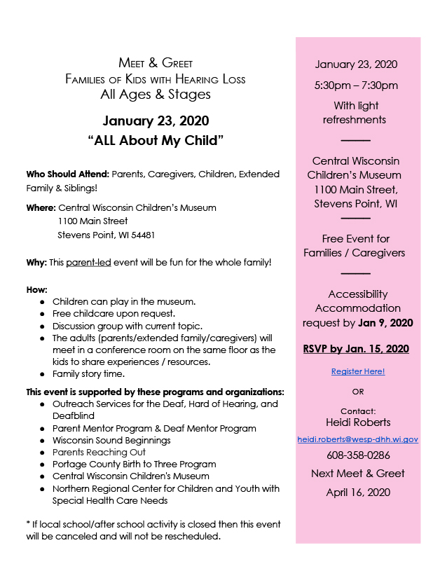"""Flyer for family meet and greet on January 23, 2020 at Central Wisconsin Children's Museum inStevens Point from 5:30pm-7:30pm.Text reads: Meet & Greet, Families of Kids with Hearing Loss, All Ages & Stages. """"All About My Child."""" Who should attend: Parents, caregivers, children, extended family & siblings! Where: Central Wisconsin Children's Museum, 1100 Main Street, Stevens Point, WI 54481. Why: This parent-led event will be fun for the whole family! How: Children can play in the museum; free childcare upon request; discussion group with current topic; the adults (parents/extended family/caregivers) will meet in a conference room on the same floor as the kids to share experiences/resources; family story time. This event is supported by these programs and organizations: Outreach Services for the Deaf, Hard of Hearing, and Deafblind, Parent Mentor Program & Deaf Mentor Program, Wisconsin Sound Beginnings, Parents Reaching Out, Portage County Birth to Three Program, Central Wisconsin Children's Museum, and Northern Regional Center for Children and Youth with Special Health Care Needs. *If local school/after school activity is closed then this event will be canceled and will not be rescheduled. Right sidebar reads: January 23, 2020, 5:30pm-7:30pm, with light refreshments. Free event for families/caregivers. Accessibility accommodation request by Jan 9, 2020. RSVP by Jan 15, 2020. Register here! or Heidi Roberts, heidi.roberts@wesp-dhh.wi.gov, 608-358-0286. Next Meet & Greet, April 16, 2020."""