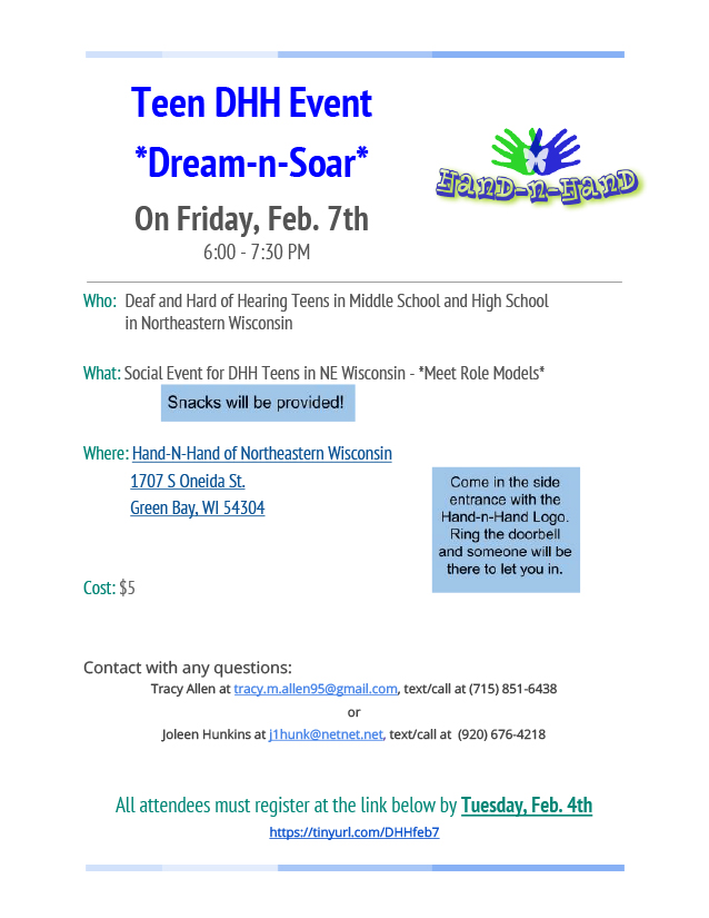 Flyer for Dream-n-Soar. The Hand-n-Hand logo (two hands overlapped in the shape of a butterfly with a butterfly illustration overlapped) is in the upper right corner. The text reads: Teen DHH Event, Dream-n-Soar. On Friday, Feb. 7th, 6:00-7:30pm. Who: Deaf and Hard of Hearing Teens in Middle School and High School in Northeastern Wisconsin. What: Social Event for DHH Teens in NE Wisconsin - Meet Role Models. Snacks will be provided! Where: Hand-N-Hand of Northeastern Wisconsin, 17-7 S Oneida St., Green Bay, WI 54304. Cost: $5 Contact with any questions: Tracy Allen at tracy.m.allen95@gmail.com, text/call at (715) 851-6438 or Joleen Hunkins at j1hunk@netnet.net, text/call at (920) 676-4218. All attendees must register at https://tinyurl.com/DHHfeb7 by Tuesday, Feb. 4th. Come in the side entrance with the Hand-n-Hand Logo. Ring the doorbell and someone will be there to let you in.