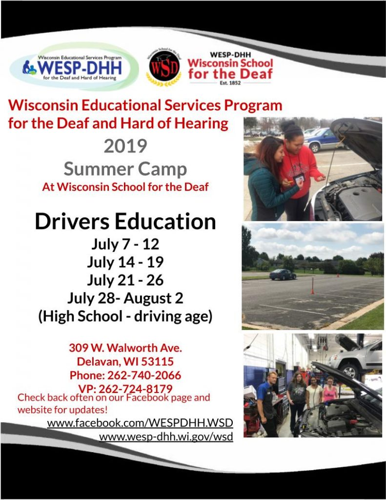 Promotional flyer for Drivers Education Summer Camp. Header and footer include black and white wave design. The WESP-DHH and WSD logos are at the top, and there are three photos stacked on top of eachother on the right side: two young women checking the oil under the hood of a car; cones set up in a parking lot with a car parked in the distance, and three young women in a mechanic's shop, standing on the far side of a vehicle with the hood propped open, a mechanic standing in front of the vehicle. Text on the flyer includes: Wisconsin Educational Services Program for the Deaf and Hard of Hearing 2019 Summer Camp at Wisconsin School for the Deaf. Drivers Education, July 7-12, July 14-19, July 21-26, July 28-August 2 (High School - driving age). 309 W. Walworth Ave., Delavan, WI 53115, Phone: 262-740-2066, VP: 262-724-8179. Check back often on our Facebook page and website for updates! www.facebook.com/WESPDHH.WSD, www.wesp-dhh.wi.gov/wsd